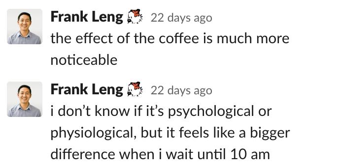 Frank: El efecto del café es mucho más evidente.  No sé si es psicológico o fisiológico, pero parece una diferencia mayor cuando espero hasta las 10 a. M.