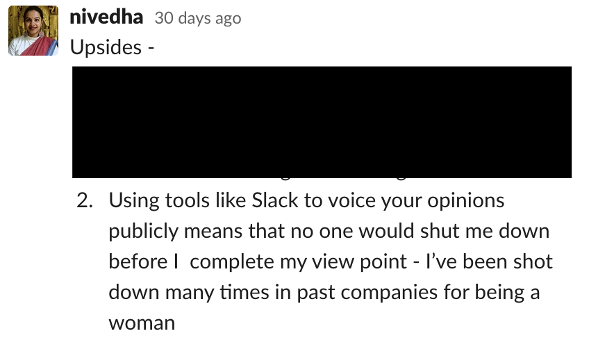 Using tools like Slack to voice your opinions publicly means that no one would shut me down before I  complete my view point - I've been shot down many times in past companies for being a woman
