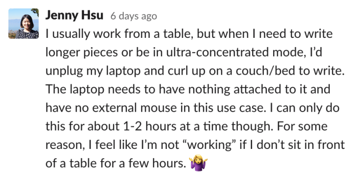 Jenny: I usually work from a table, but when I need to write longer pieces or be in ultra-concentrated mode, I'd unplug my laptop and curl up on a couch/bed to write. The laptop needs to have nothing attached to it and have no external mous