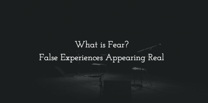 Fear is false experiences appearing real
