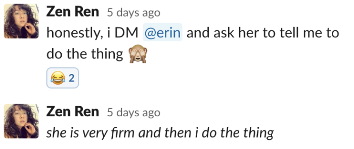 Zen: honestly, i DM @erin and ask her to tell me to do the thing. she is very firm and then i do the thing.