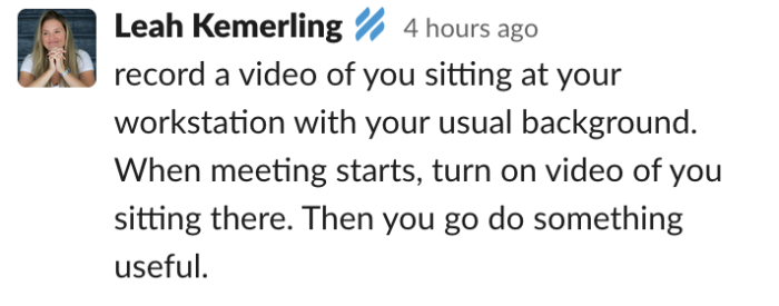 """Leah's idea: """"record a video of you sitting at your workstation with your usual background. When meeting starts, turn on video of you sitting there. Then you go do something useful."""""""