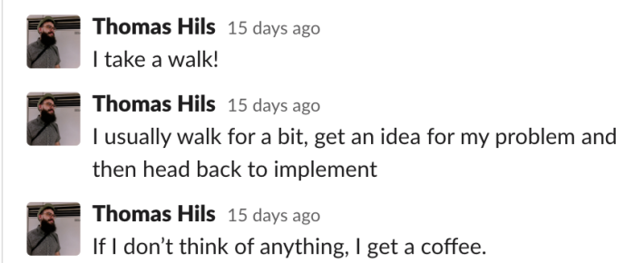 Thomas: I usually walk for a bit, get an idea for my problem and then head back to implement
