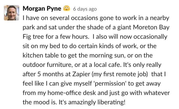 Morgan: I have on several occasions gone to work in a nearby park and sat under the shade of a giant Moreton Bay Fig tree for a few hours. I also will now occasionally sit on my bed to do certain kinds of work, or the kitchen table to get t