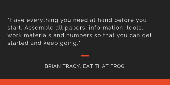 Eat That Frog principle 9: Have everything you need at hand before you start. Assemble all papers, information, tools, work materials and numbers so that you can get started and keep going.