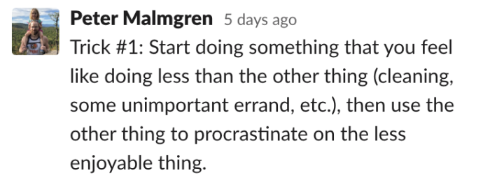 Peter: Start doing something that you feel like doing less than the other thing, cleaning, some unimportant errand, then use the other thing to procrastinate on the less enjoyable thing