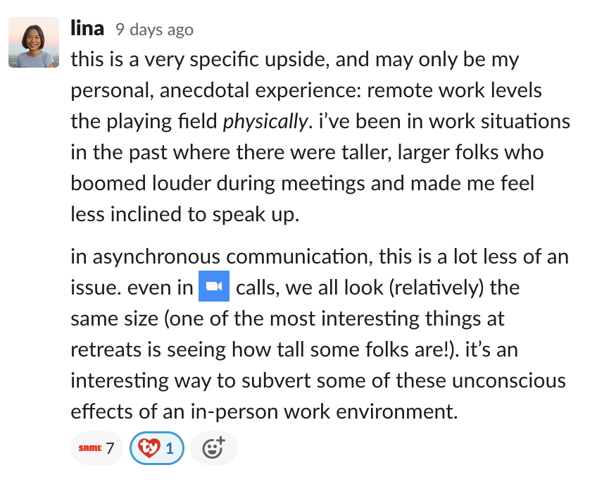 this is a very specific upside, and may only be my personal, anecdotal experience: remote work levels the playing field physically. i