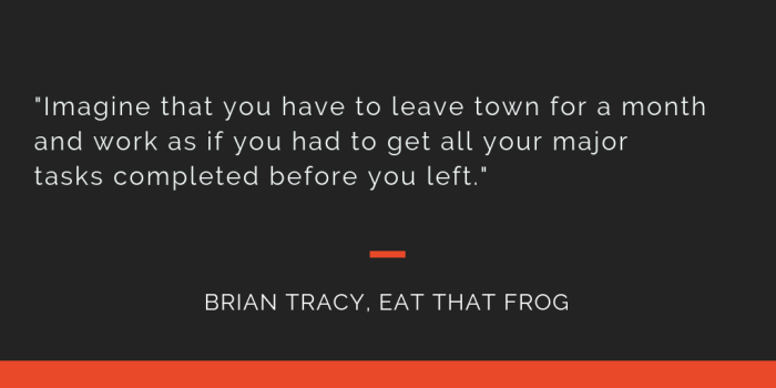 Eat That Frog principle 14: Imagine that you have to leave town for a month and work as if you had to get all your major tasks completed before you left.
