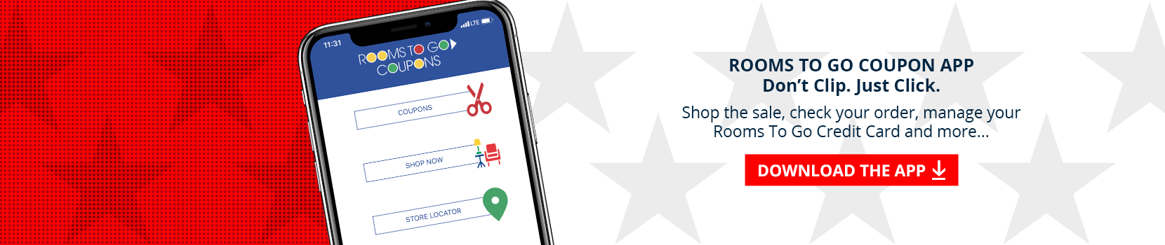 Rooms To Go Coupon App. Don't clip. just click. shop the sale, check your order, manage your Rooms To Go credit card and more... download the app