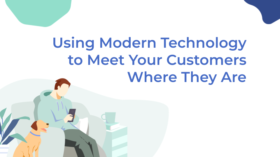 Using Modern Technology to Meet Your Customers Where They Are