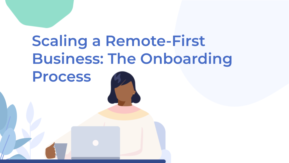 Scaling a Remote-First Business: The Onboarding Process