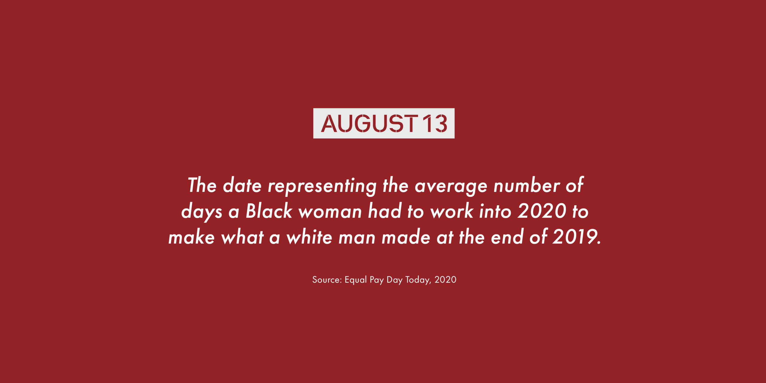 August 13. The date representing the average number of days a Black woman had to work into 2020 to make what a white man made at the end of 2019.