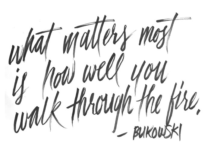 what matters most is how well you walk through the fire. — Bukowski
