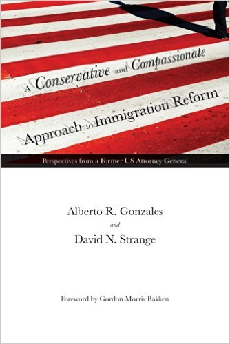 Alberto Gonzalez Book a Conservative and Compassionate Approach to Immigration Reform