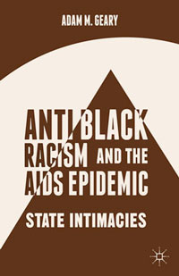 Antiblack Racism and the AIDS Epidemic: State Intimacies, by Adam M. Geary