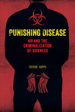 Punishing Disease: HIV and the Criminalization of Sickness