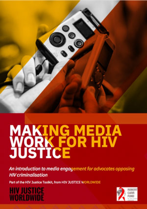 Making Media Work for HIV Justice: An Introduction to Media Engagement for Advocates Opposing HIV Criminalization