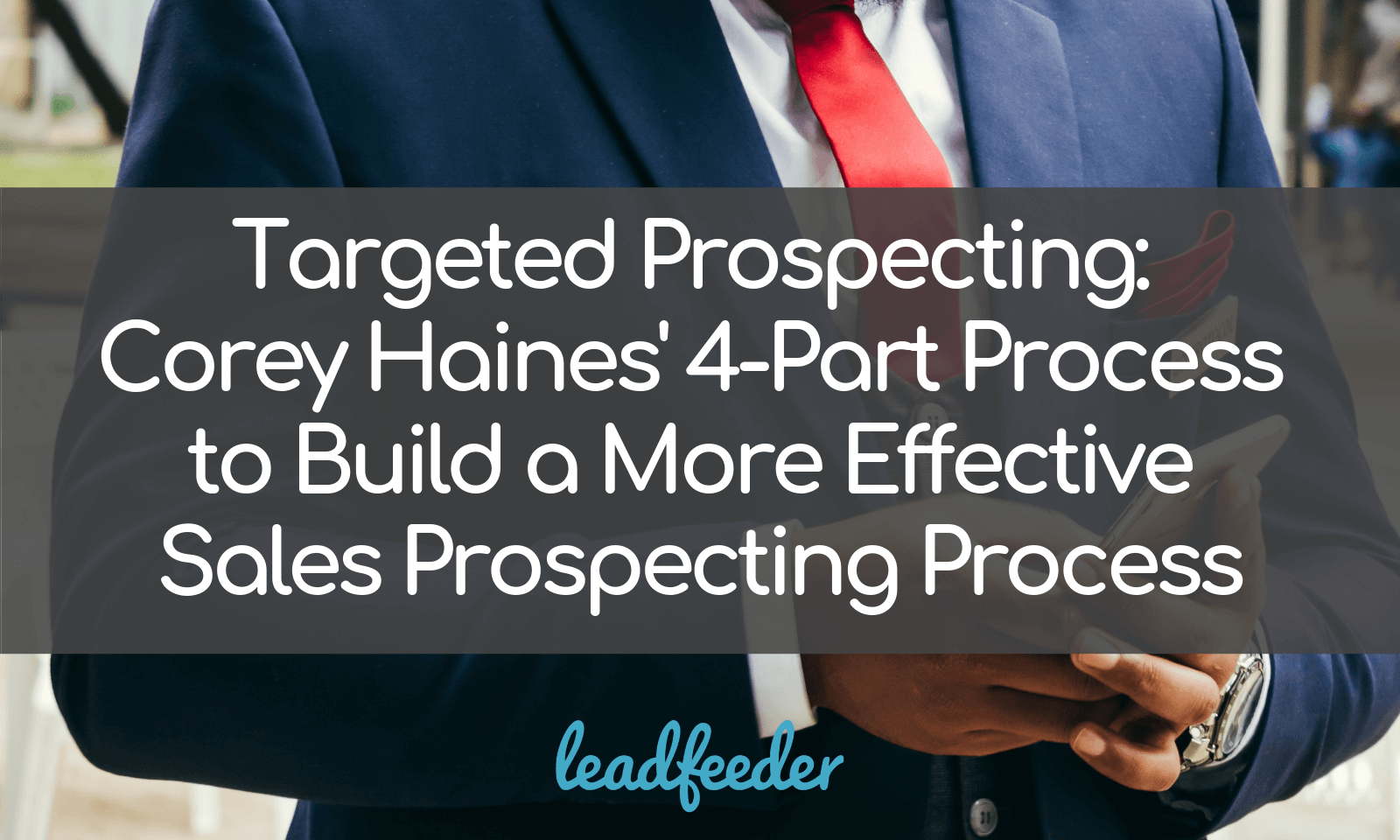 Targeted Prospecting: Corey Haines' 4-Part Process to Build a More Effective Sales Prospecting Process