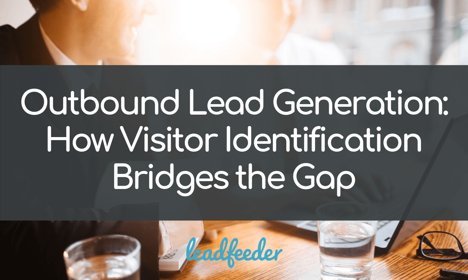 Outbound Lead Generation: How Visitor Identification Bridges the Gap