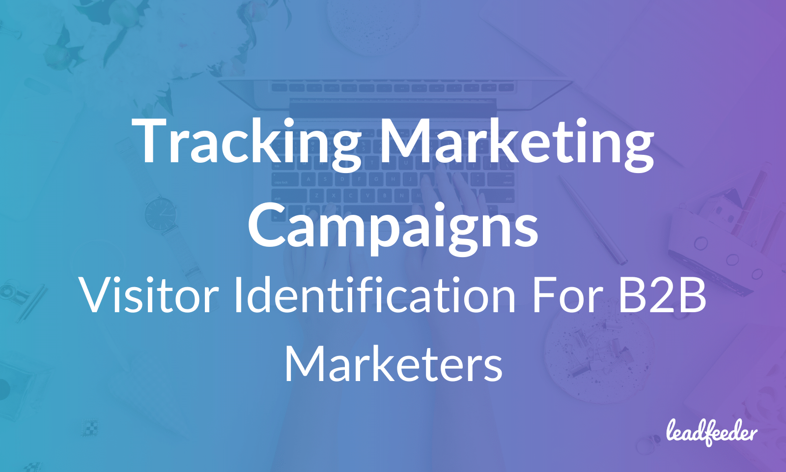 Tracking Marketing Campaigns: How Visitor Identification Gives B2B Marketers More Complete Data