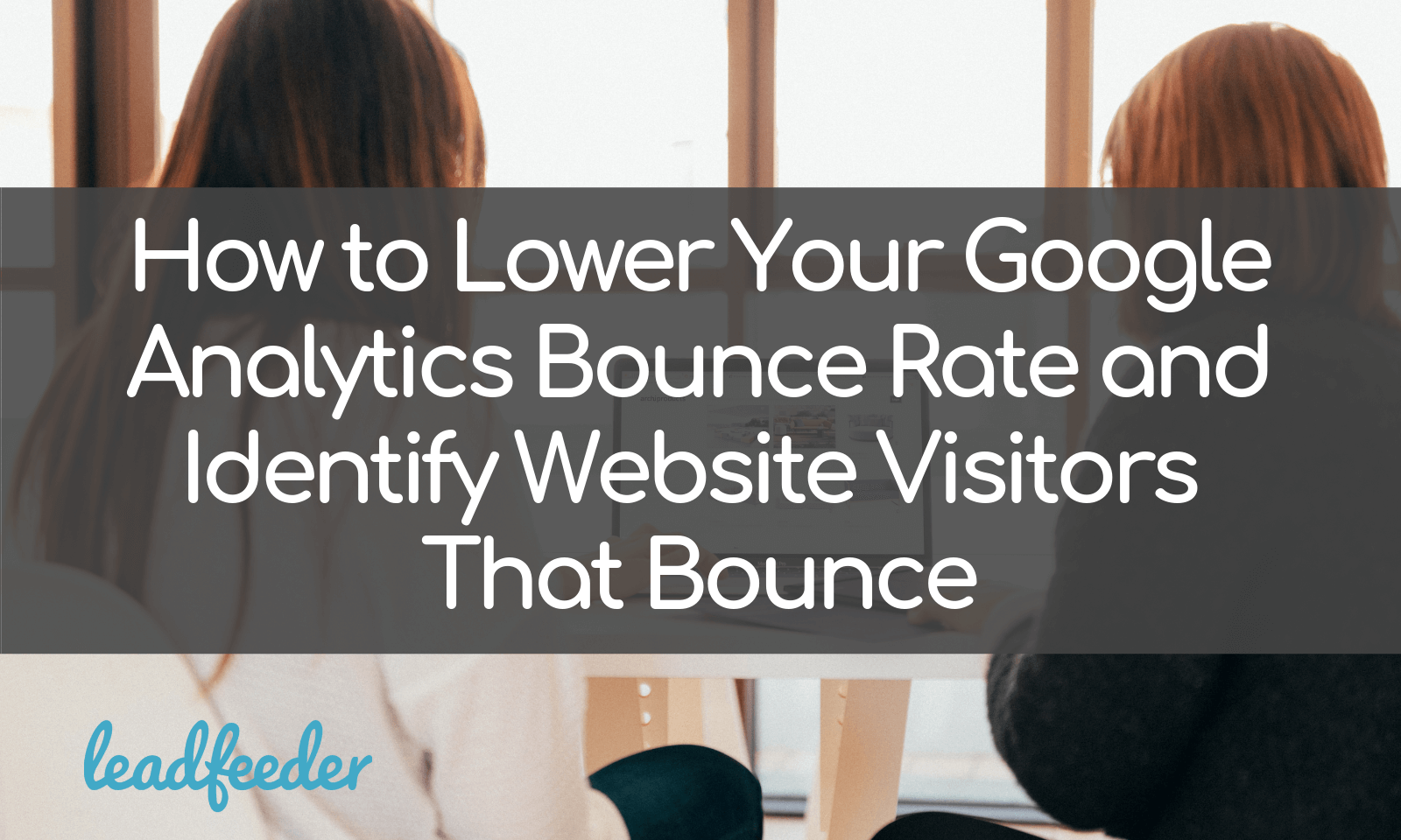 How to Lower Your Google Analytics Bounce Rate and Identify Website Visitors That Bounce