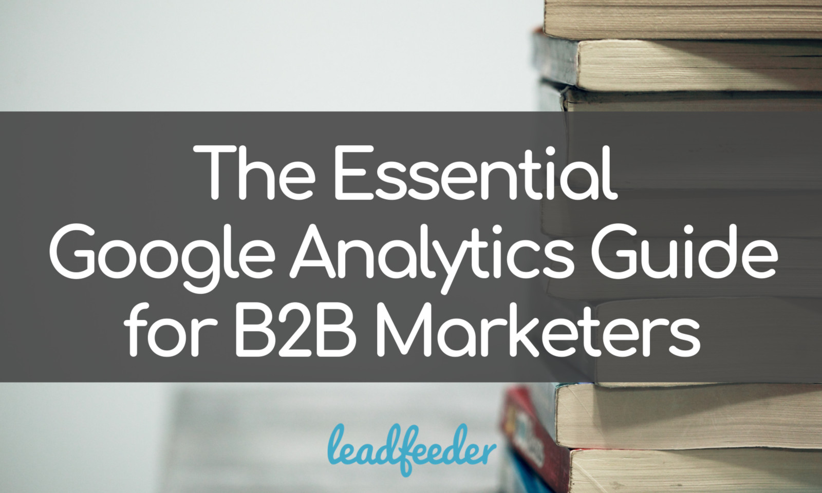 The Essential Google Analytics Guide for B2B Marketers