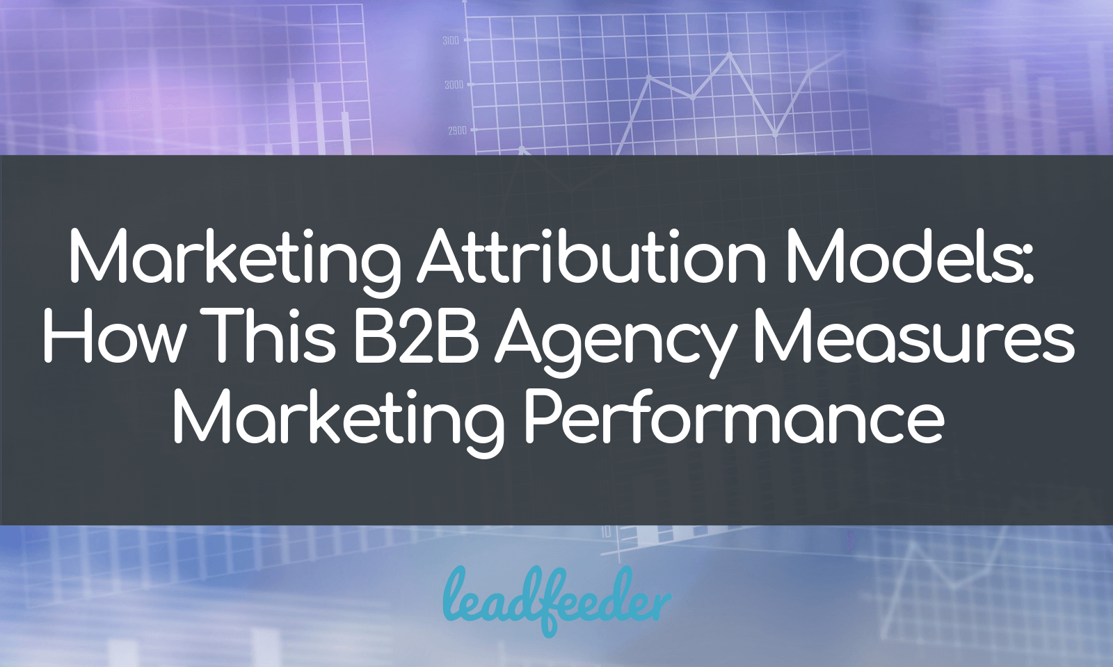 Marketing Attribution Models: How This B2B Agency Measures Marketing Performance