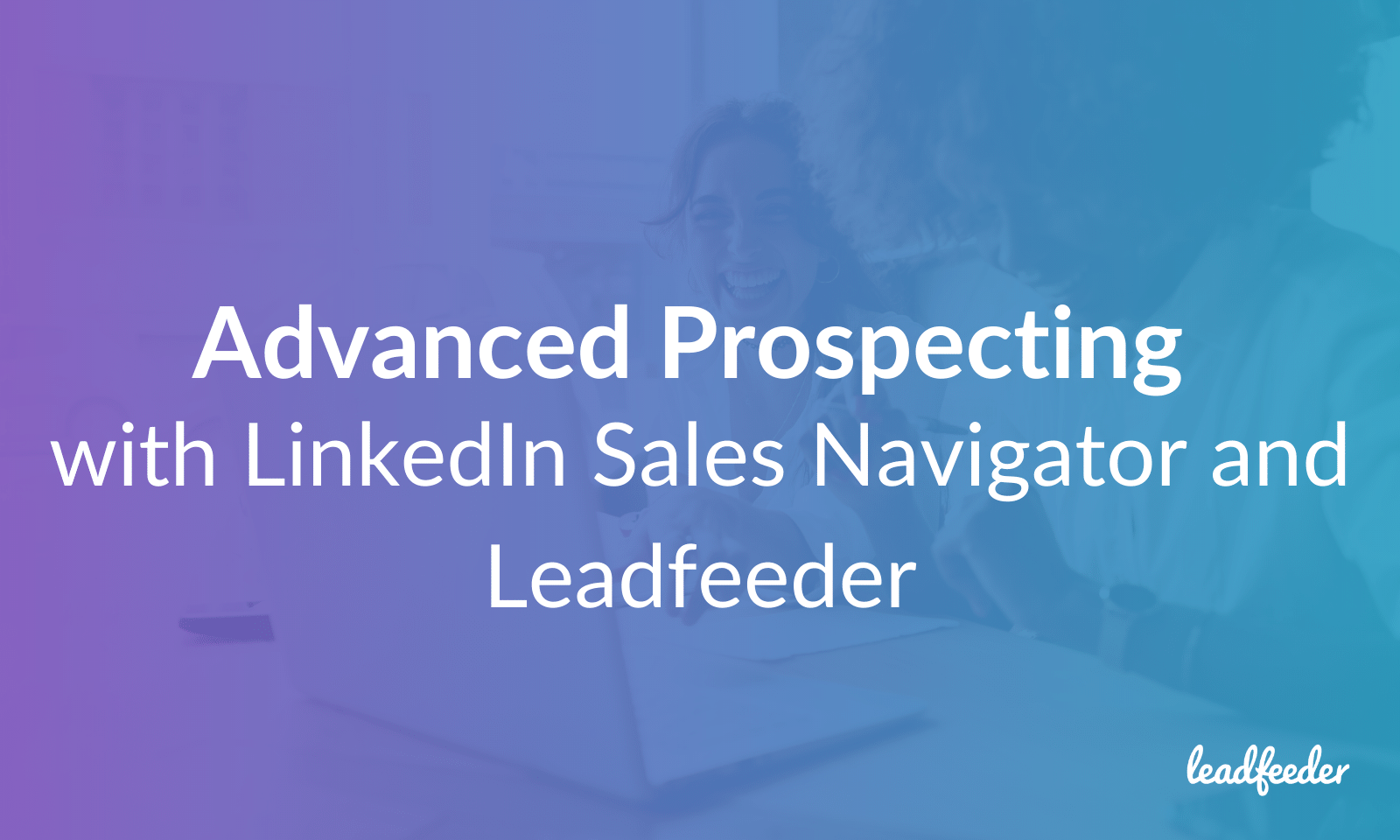 Advanced sales prospecting with Leadfeeder and Linkedin Sales Navigator