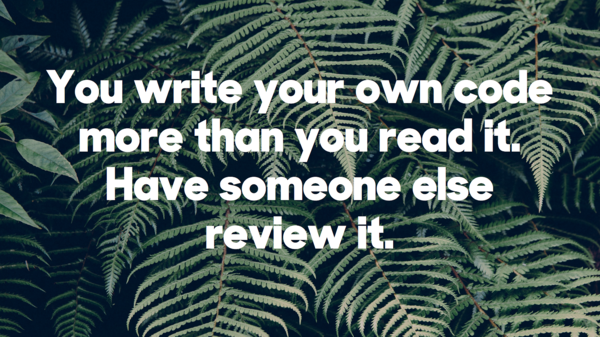 You write your own code more than you read it. Have someone else review it.​