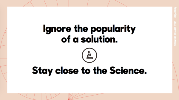 Ignore the popularity of a solution. Stay close to the Science.​