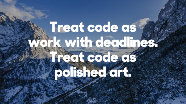 ​Treat code as work with deadlines. Treat code as polished art.