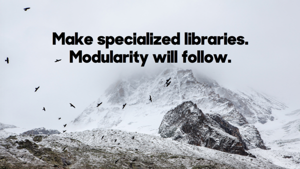Make specialized libraries. Modularity will follow.​