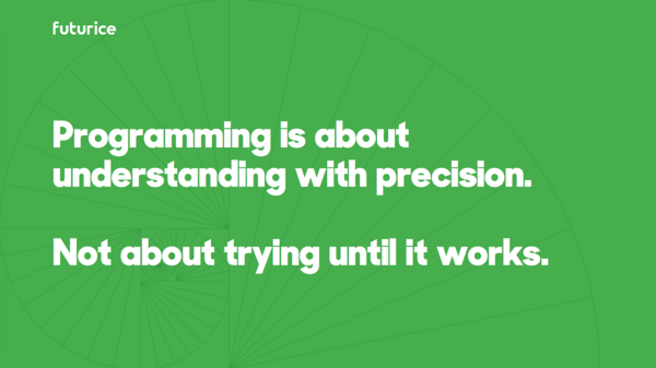 Programming is about understanding with precision. Not about trying until it works.​