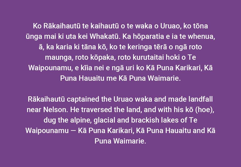 Rākaihautū captained the Uruao waka and made landfall near Nelson. He traversed the land, and with his kō (hoe), dug the alpine, glacial, and brackish lakes of Te Waipounamu — Kā Puna Karikari, Kā Puna Hauaitu, and Kā Puna Waimarie.  [Rākaihautū](/files/schools/hm78-rakaihautu-english.mp3)