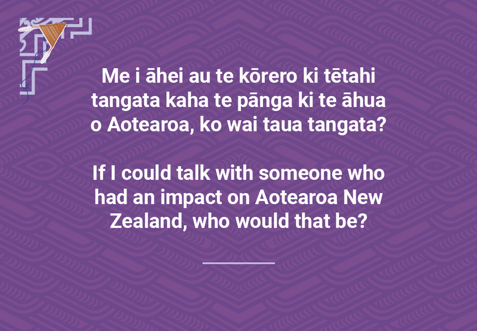 If I could talk with someone who had an impact on Aotearoa NewZealand, who would that be?  [Someone who had an impact](/files/schools/hm97-someone-who-had-an-impact-english.mp3)