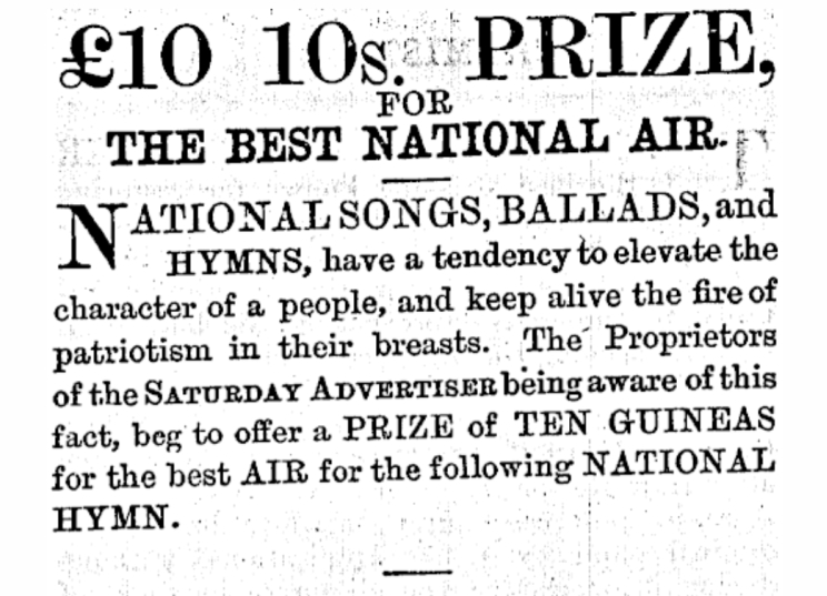 """A clip from the newspaper showing the advertisement for a prize for """"the best national air... National songs, ballads and hymns, have a tendency to elevate the character of a people, and keep alive the fire of patriotism in their breasts. The Proprietors of the Saturday Advertiser being aware of this fact, beg to offer a prize of ten guineas for the best air of the following national hymn."""""""
