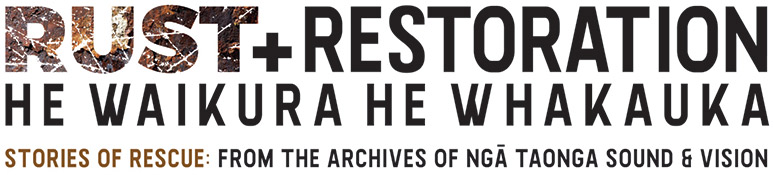 Rust + Restoration | He Waikura He Whakauka Stories of resfue: From the archives of Ngā Taonga Sound and Vision