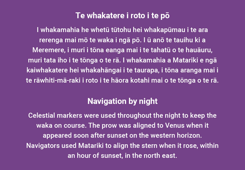 __Navigation by night__  Celestial markers were used throughout the night to keep the waka on course. The prow was aligned to Venus when it appeared soon after sunset on the western horizon. Navigators used Matariki to align the stern when it rose, within an hour of sunset, in the north east.  [Navigation by night](/files/schools/hm84-navigation-by-night-english.mp3)