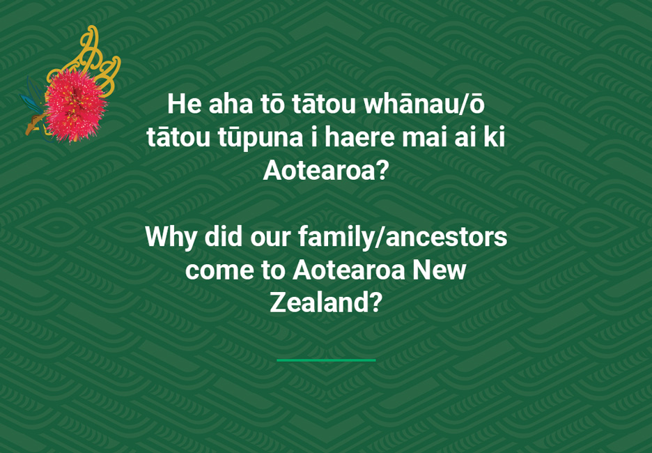 Why did our family/ancestors come to Aotearoa NewZealand?  [Why did family come here](/files/schools/hm29-why-did-family-come-here-english.mp3)
