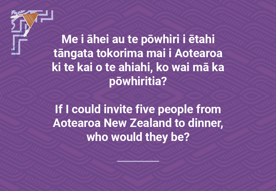 If I could invite five people from Aotearoa NewZealand to dinner, who would they be?  [Invite five people to dinner](/files/schools/hm95-invite-five-people-to-dinner-english.mp3)