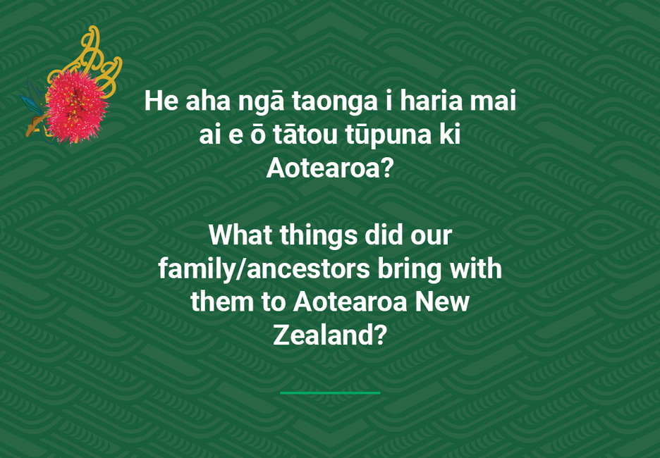 What things did our family/ancestors bring with them to Aotearoa NewZealand?  [What did family bring](/files/schools/hm31-what-did-family-bring-english.mp3)