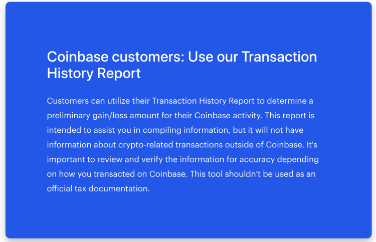Coinbase customers: Use our Transaction History Report Customers can utilize their Transaction History Report to determine a preliminary gain/loss amount for their Coinbase activity. This report is intended to assist you in compiling information, but it will not have information about crypto-related transactions outside of Coinbase. It's important to review and verify the information for accuracy depending on how you transacted on Coinbase. This tool shouldn't be used as an official tax documentation.