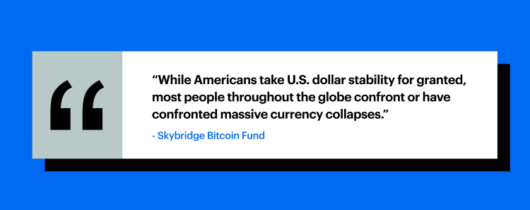 """While Americans take U.S. dollar stability for granted, most people throughout the globe confront or have confronted massive currency collapses."" - Skybridge Bitcoin Fund"