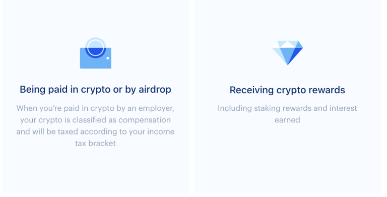 Being paid in crypto or by airdrop. Example: when you're paid in crypto by an employer your crypto is classified as compensation and will be taxes according to your income tax bracket. And Receiving crypto rewards, including staking rewards and interest earned