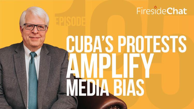 Ep. 195 — Cuba's Protests Amplify Media Bias