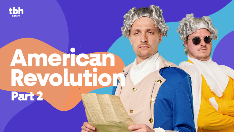TBH History: American Revolution Part 2