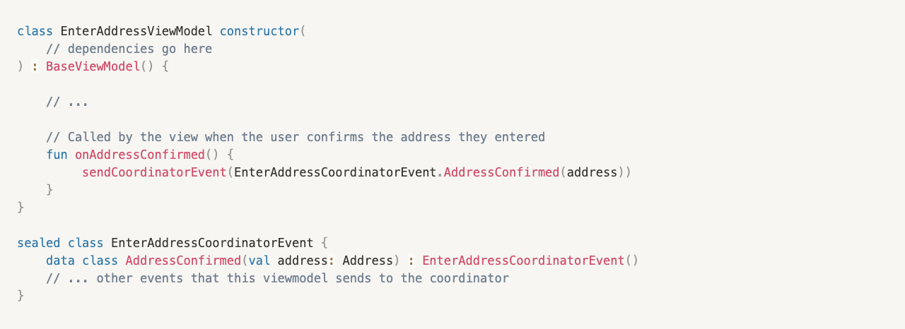 class EnterAddressViewModel constructor( // dependencies go here  ) : BaseViewModel() {  // ...      // Called by the view when the user confirms the address they entered     fun onAddressConfirmed() {          sendCoordinatorEvent(EnterAddressCoordinatorEvent.AddressConfirmed(address))     } }  sealed class EnterAddressCoordinatorEvent {     data class AddressConfirmed(val address: Address) : EnterAddressCoordinatorEvent() // ... other events that this viewmodel sends to the coordinator }
