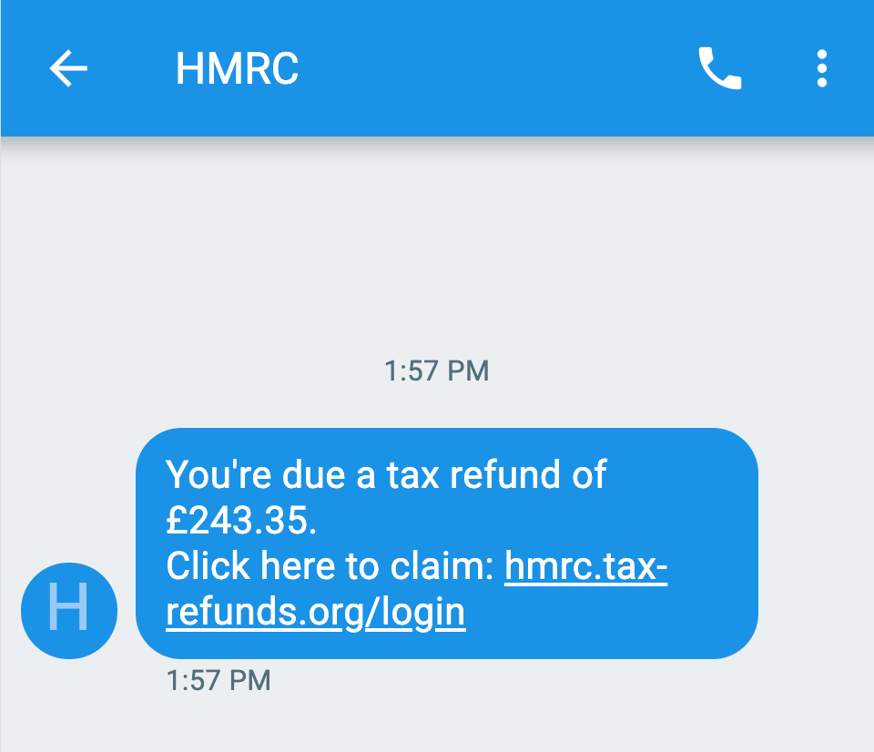 "text message from HMRC saying ""You're due a tax refund of £243.35. Click here to claim: hmrc.tax-refunds.org/login"""