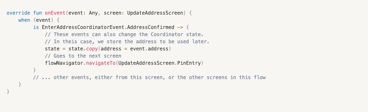 override fun onEvent(event: Any, screen: UpdateAddressScreen) {     when (event) {          is EnterAddressCoordinatorEvent.AddressConfirmed -> {              // These events can also change the Coordinator state.   // In theis case, we store the address to be used later.              state = state.copy(address = event.address)              // Goes to the next screen              flowNavigator.navigateTo(UpdateAddressScreen.PinEntry)          }          // ... other events, either from this screen, or the other screens in this flow     } }