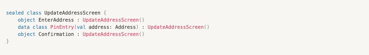 sealed class UpdateAddressScreen {     object EnterAddress : UpdateAddressScreen()     data class PinEntry(val address: Address) : UpdateAddressScreen()     object Confirmation : UpdateAddressScreen() }